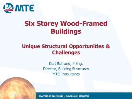 DRAWING ON EXPERIENCE … BUILDING ON STRENGTH Six Storey Wood-Framed Buildings Unique Structural Opportunities & Challenges Kurt Ruhland, P.Eng. Director,