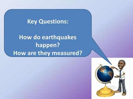 Key Questions: How do earthquakes happen? How are they measured?