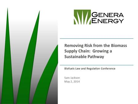 Removing Risk from the Biomass Supply Chain: Growing a Sustainable Pathway Biofuels Law and Regulation Conference Sam Jackson May 2, 2014.