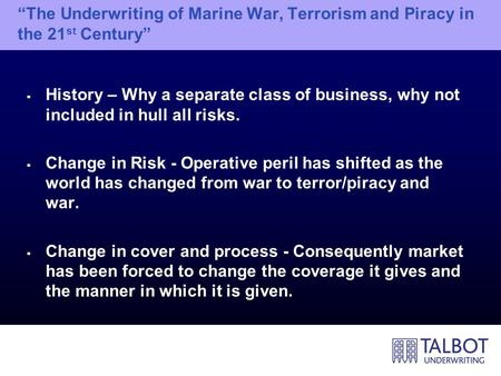 """The Underwriting of Marine War, Terrorism and Piracy in the 21 st Century""  History – Why a separate class of business, why not included in hull all."