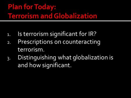 1. Is terrorism significant for IR? 2. Prescriptions on counteracting terrorism. 3. Distinguishing what globalization is and how significant.