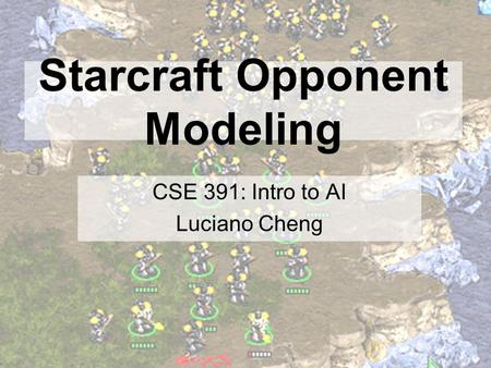 Starcraft Opponent Modeling CSE 391: Intro to AI Luciano Cheng.