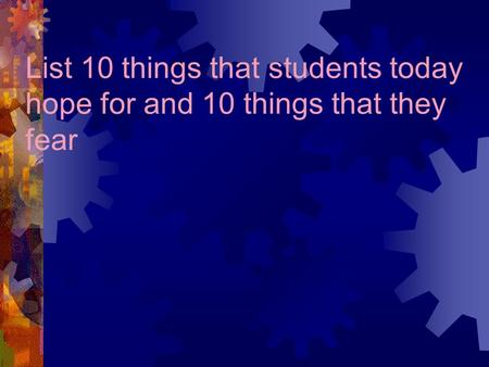 List 10 things that students today hope for and 10 things that they fear.