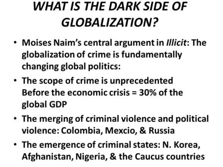 WHAT IS THE DARK SIDE OF GLOBALIZATION? Moises Naim's central argument in Illicit: The globalization of crime is fundamentally changing global politics: