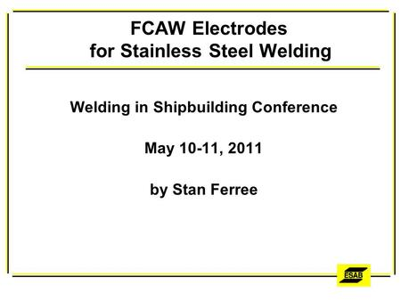 FCAW Electrodes for Stainless Steel Welding Welding in Shipbuilding Conference May 10-11, 2011 by Stan Ferree.