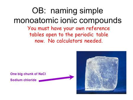 OB: naming simple monoatomic ionic compounds You must have your own reference tables open to the periodic table now. No calculators needed. One big chunk.