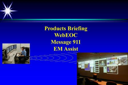 Products Briefing WebEOC Message 911 EM Assist. WebEOC ä Extensive and prestigious client base ä Proven technology ä Highly rated by DOJ.