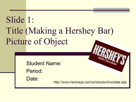Slide 1: Title (Making a Hershey Bar) Picture of Object Student Name: Period: Date: