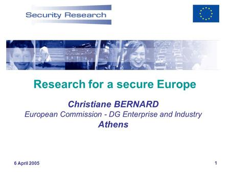 6 April 2005 1 Research for a secure Europe Christiane BERNARD European Commission - DG Enterprise and Industry Athens.