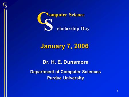 S C 1 January 7, 2006 Dr. H. E. Dunsmore Department of Computer Sciences Purdue University S C omputer Science cholarship Day.