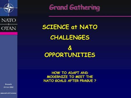 Grand Gathering Brussels 24 Oct 2002 www.nato.int/science SCIENCE at NATO CHALLENGES & OPPORTUNITIES HOW TO ADAPT AND MODERNIZE TO MEET THE NATO GOALS.