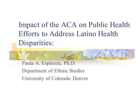 Impact of the ACA on Public Health Efforts to Address Latino Health Disparities: Paula A. Espinoza, Ph.D. Department of Ethnic Studies University of Colorado.