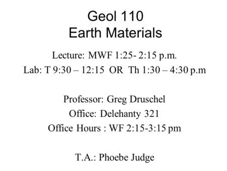 Geol 110 Earth Materials Lecture: MWF 1:25- 2:15 p.m. Lab: T 9:30 – 12:15 OR Th 1:30 – 4:30 p.m Professor: Greg Druschel Office: Delehanty 321 Office Hours.