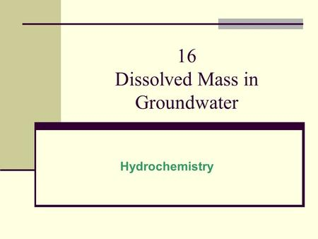 16 Dissolved Mass in Groundwater Hydrochemistry. Introduction Water Chemistry: Origin of water Uses of water Water quality (contamination) Topics: 16.1Dissolved.