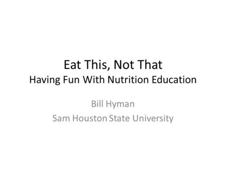 Eat This, Not That Having Fun With Nutrition Education Bill Hyman Sam Houston State University.