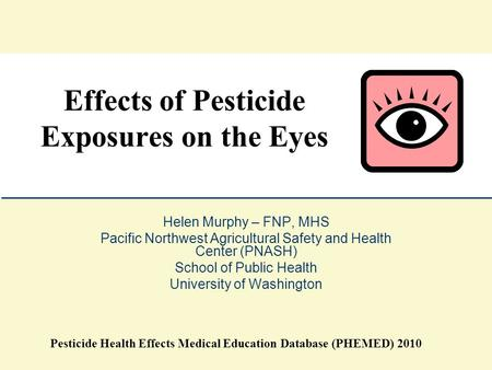 Helen Murphy – FNP, MHS Pacific Northwest Agricultural Safety and Health Center (PNASH) School of Public Health University of Washington Effects of Pesticide.