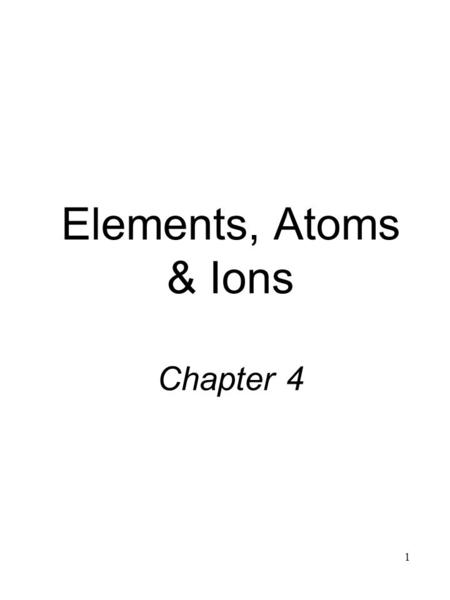 1 Elements, Atoms & Ions Chapter 4. 2 4.1Elements Over 112 known: 88 are found in nature, rest are man-made Abundance is the percentage found in nature.