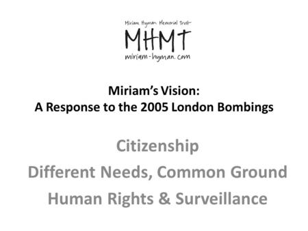 Miriam's Vision: A Response to the 2005 London Bombings Citizenship Different Needs, Common Ground Human Rights & Surveillance.