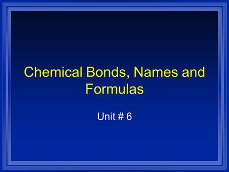 Chemical Bonds, Names and Formulas Unit # 6. Big Ideas l OBJECTIVES: –Distinguish between ionic and molecular compounds. –Distinguish between ionic, covalent.