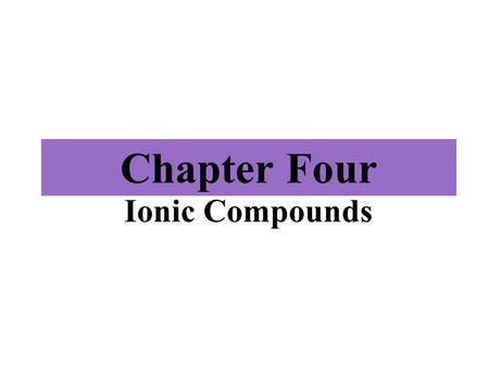 Chapter Four Ionic Compounds. 10/9/2015 Chapter Four 2 Outline ► ►4.1 Ions ► ►4.2 Periodic Properties and Ion Formation ► ►4.3 Ionic Bonds ► ►4.4 Some.