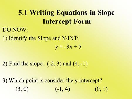 5.1 Writing Equations in Slope Intercept Form DO NOW: 1) Identify the Slope and Y-INT: y = -3x + 5 2)Find the slope: (-2, 3) and (4, -1) 3) Which point.