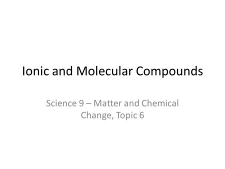Ionic and Molecular Compounds Science 9 – Matter and Chemical Change, Topic 6.
