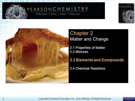 2.3 Elements and Compounds > 1 Copyright © Pearson Education, Inc., or its affiliates. All Rights Reserved. Chapter 2 Matter and Change 2.1 Properties.