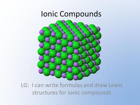 Ionic Compounds LG: I can write formulas and draw Lewis structures for ionic compounds.