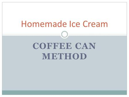 COFFEE CAN METHOD Homemade Ice Cream. Materials: ½ cup of whole milk 1 tablespoon of sugar ¼ teaspoon of vanilla extract or chocolate syrup Ice! Ice!