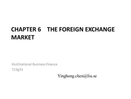 CHAPTER 6 THE FOREIGN EXCHANGE MARKET Multinational Business Finance 723g33 6-1