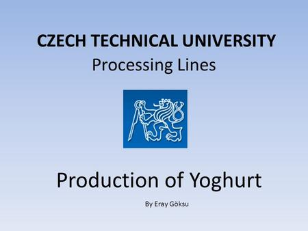 CZECH TECHNICAL UNIVERSITY Processing Lines Production of Yoghurt By Eray Göksu.