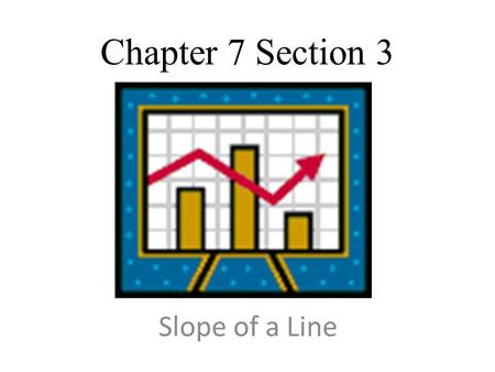 Slope of a Line Chapter 7 Section 3. Learning Objective Find the slope of a line Recognize positive and negative slopes Examine the slopes of horizontal.