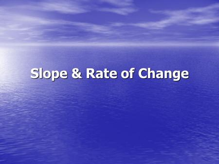 Slope & Rate of Change. What is slope? The slope of a nonvertical line is the ratio of the vertical change (the rise) to the horizontal change (the run)