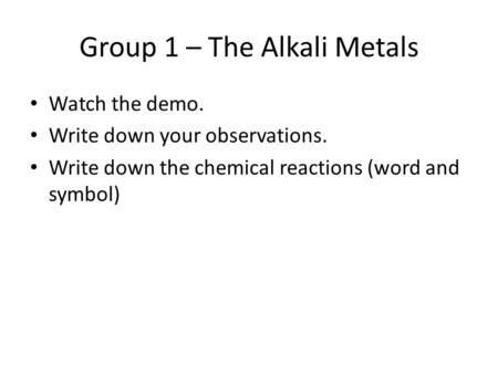 Group 1 – The Alkali Metals Watch the demo. Write down your observations. Write down the chemical reactions (word and symbol)