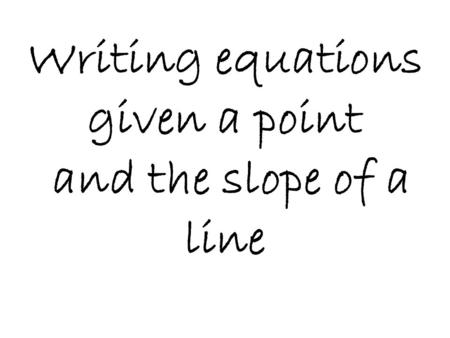 Writing equations given a point and the slope of a line.