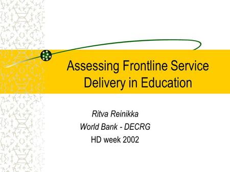 Assessing Frontline Service Delivery in Education Ritva Reinikka World Bank - DECRG HD week 2002.
