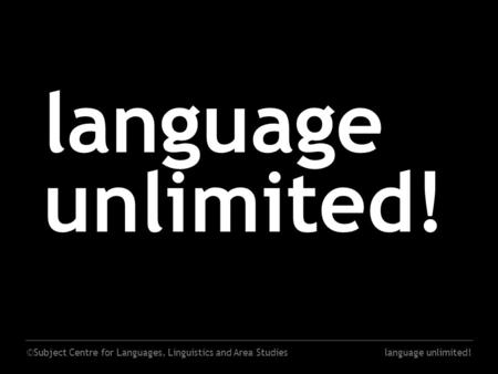 ©Subject Centre for Languages, Linguistics and Area Studieslanguage unlimited!