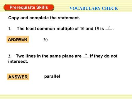 Prerequisite Skills VOCABULARY CHECK Copy and complete the statement. 2. Two lines in the same plane are if they do not intersect. ? ? The least common.