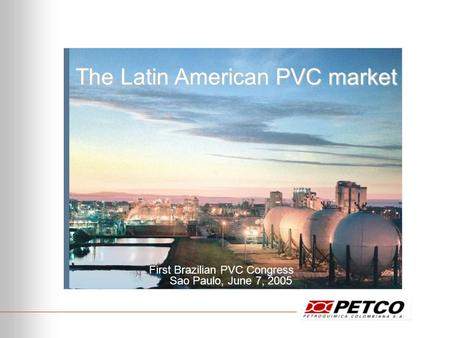 The Latin American PVC market First Brazilian PVC Congress Sao Paulo, June 7, 2005.