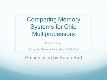 Comparing Memory Systems for Chip Multiprocessors Leverich et al. Computer Systems Laboratory at Stanford Presentation by Sarah Bird.