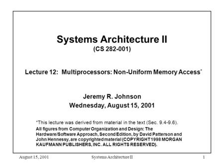 August 15, 2001Systems Architecture II1 Systems Architecture II (CS 282-001) Lecture 12: Multiprocessors: Non-Uniform Memory Access * Jeremy R. Johnson.