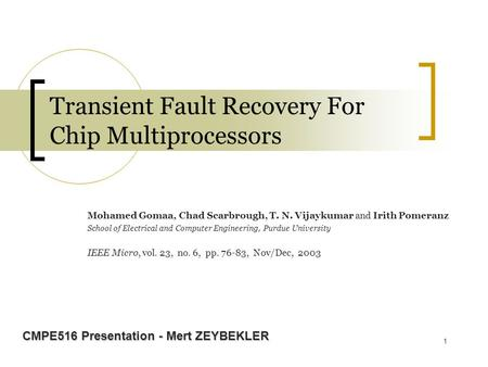 1 Transient Fault Recovery For Chip Multiprocessors Mohamed Gomaa, Chad Scarbrough, T. N. Vijaykumar and Irith Pomeranz School of Electrical and Computer.