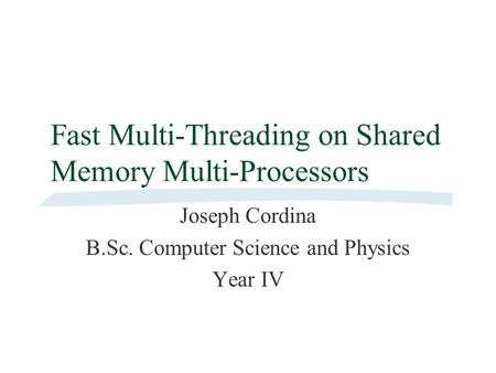 Fast Multi-Threading on Shared Memory Multi-Processors Joseph Cordina B.Sc. Computer Science and Physics Year IV.