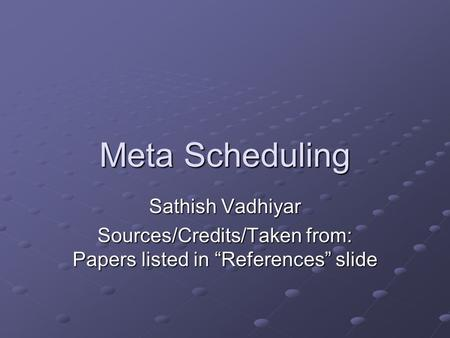 "Meta Scheduling Sathish Vadhiyar Sources/Credits/Taken from: Papers listed in ""References"" slide."