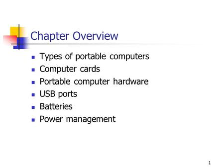 1 Chapter Overview Types of portable computers Computer cards Portable computer hardware USB ports Batteries Power management.