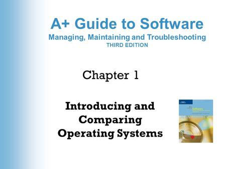 A+ Guide to Software Managing, Maintaining and Troubleshooting THIRD EDITION Introducing and Comparing Operating Systems Chapter 1.