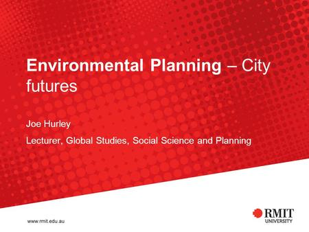 Environmental Planning – City futures Joe Hurley Lecturer, Global Studies, Social Science and Planning.