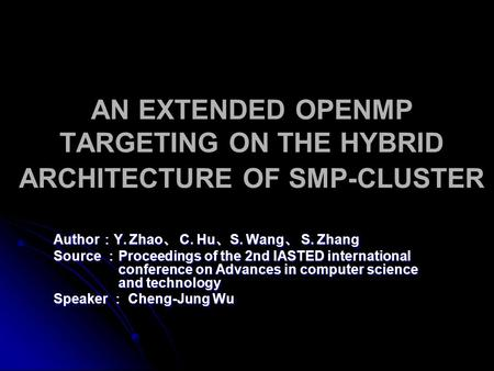 AN EXTENDED OPENMP TARGETING ON THE HYBRID ARCHITECTURE OF SMP-CLUSTER Author : Y. Zhao 、 C. Hu 、 S. Wang 、 S. Zhang Source : Proceedings of the 2nd IASTED.