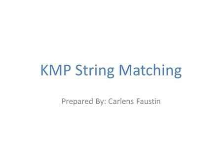 KMP String Matching Prepared By: Carlens Faustin.