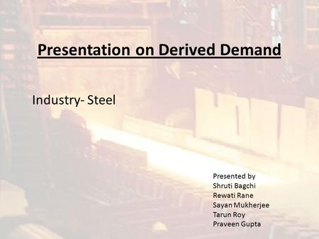 Presentation on Derived Demand Industry- Steel Presented by Shruti Bagchi Rewati Rane Sayan Mukherjee Tarun Roy Praveen Gupta.